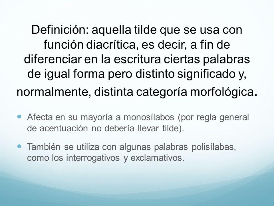 Definición: aquella tilde que se usa con función diacrítica, es decir, a fin de diferenciar en la escritura ciertas palabras de igual forma pero distinto significado y, normalmente, distinta categoría morfológica.