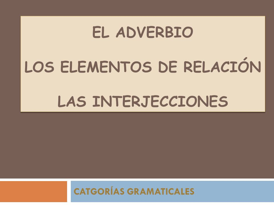 EL ADVERBIO LOS ELEMENTOS DE RELACIÓN LAS INTERJECCIONES