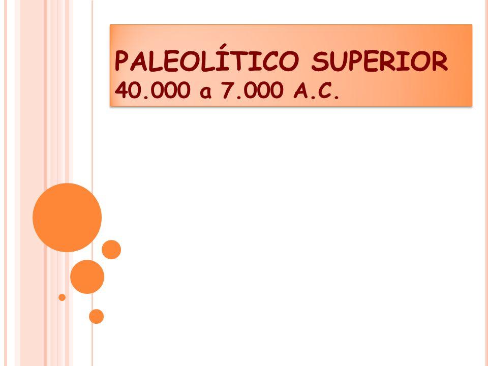 PALEOLÍTICO SUPERIOR 40.000 a 7.000 A.C.