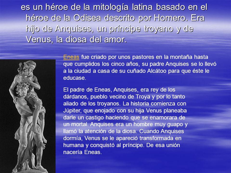 es un héroe de la mitología latina basado en el héroe de la Odisea descrito por Homero. Era hijo de Anquises, un príncipe troyano y de Venus, la diosa del amor.
