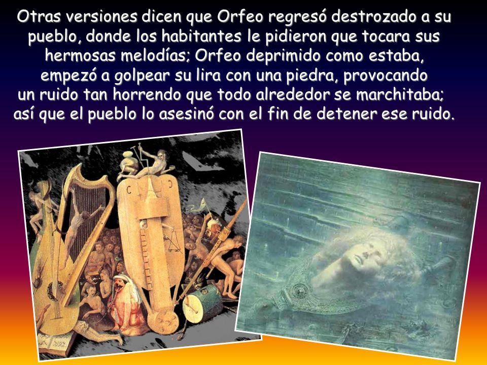 Otras versiones dicen que Orfeo regresó destrozado a su