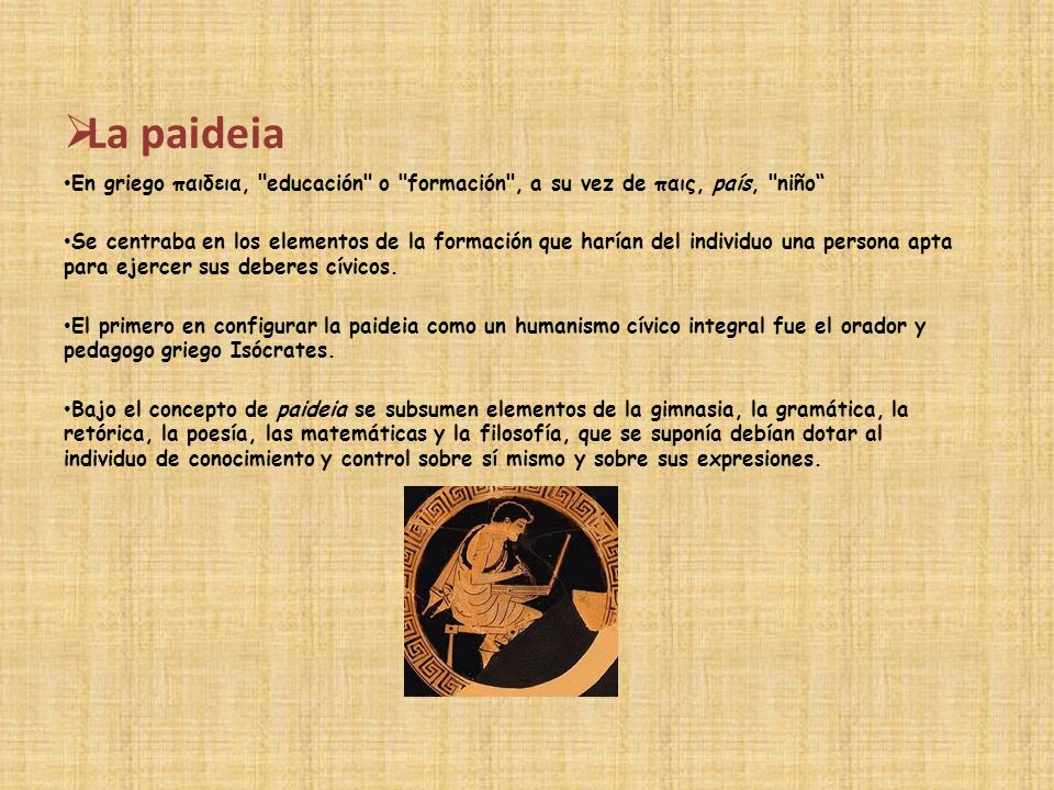 La paideia En griego παιδεια, educación o formación , a su vez de παις, país, niño