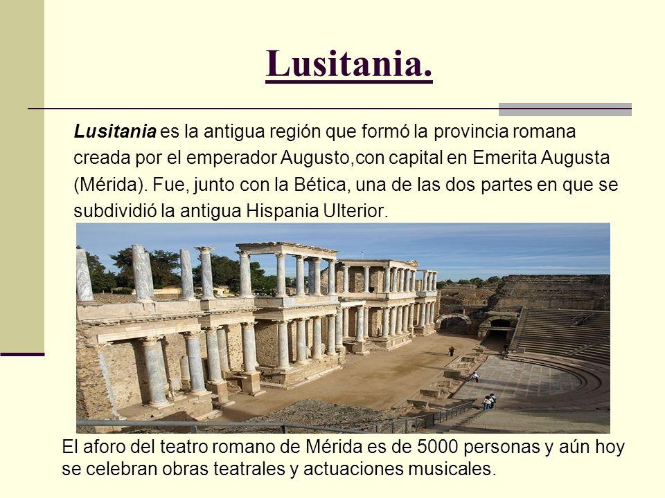 Lusitania.Lusitania es la antigua región que formó la provincia romana. creada por el emperador Augusto,con capital en Emerita Augusta.