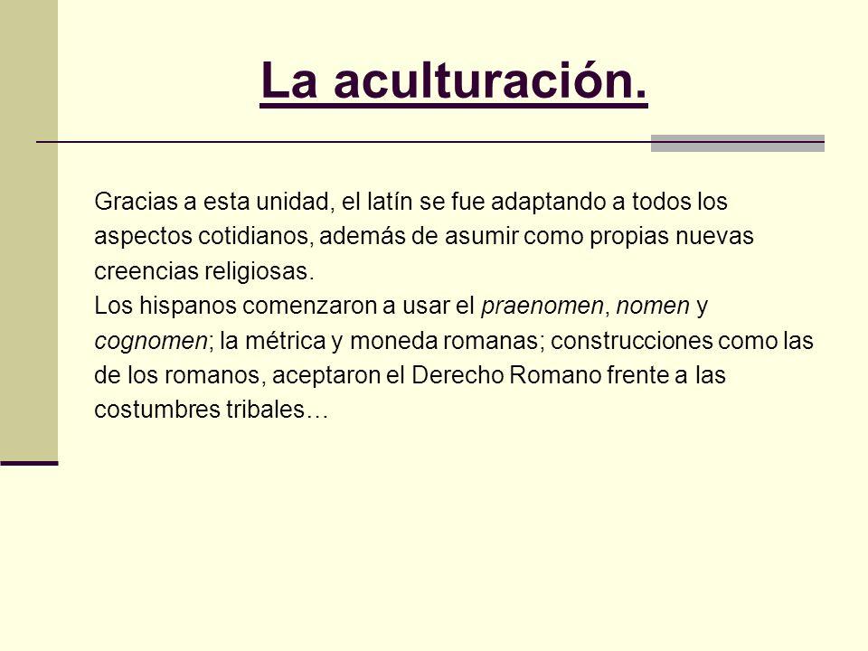 La aculturación.Gracias a esta unidad, el latín se fue adaptando a todos los. aspectos cotidianos, además de asumir como propias nuevas.