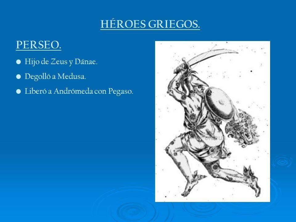 HÉROES GRIEGOS. PERSEO. Hijo de Zeus y Dánae. Degolló a Medusa.