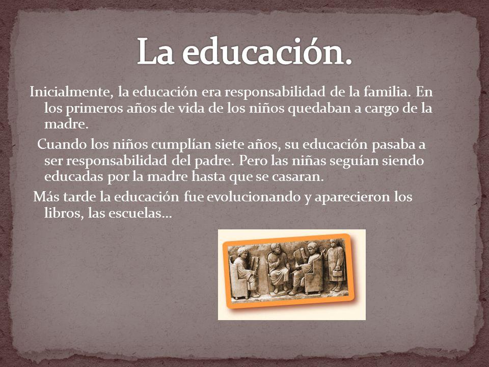 La educación. Inicialmente, la educación era responsabilidad de la familia. En los primeros años de vida de los niños quedaban a cargo de la madre.