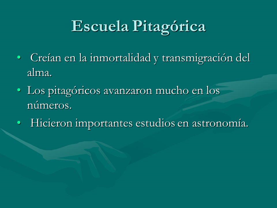Escuela PitagóricaCreían en la inmortalidad y transmigración del alma. Los pitagóricos avanzaron mucho en los números.
