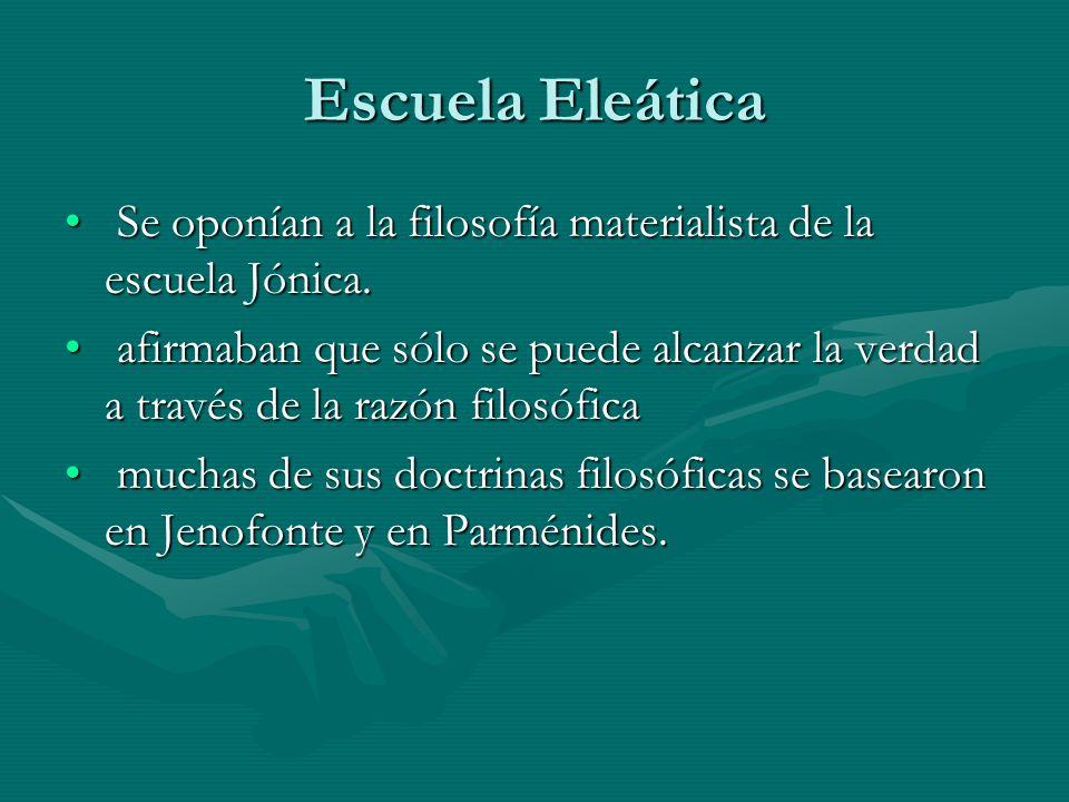 Escuela Eleática Se oponían a la filosofía materialista de la escuela Jónica.