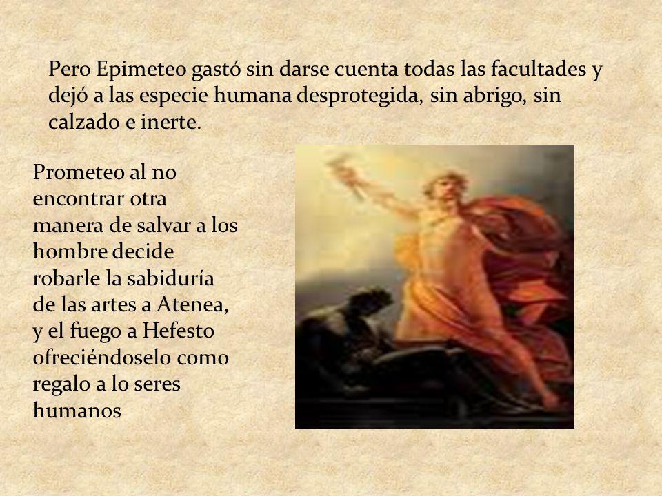 Pero Epimeteo gastó sin darse cuenta todas las facultades y dejó a las especie humana desprotegida, sin abrigo, sin calzado e inerte.