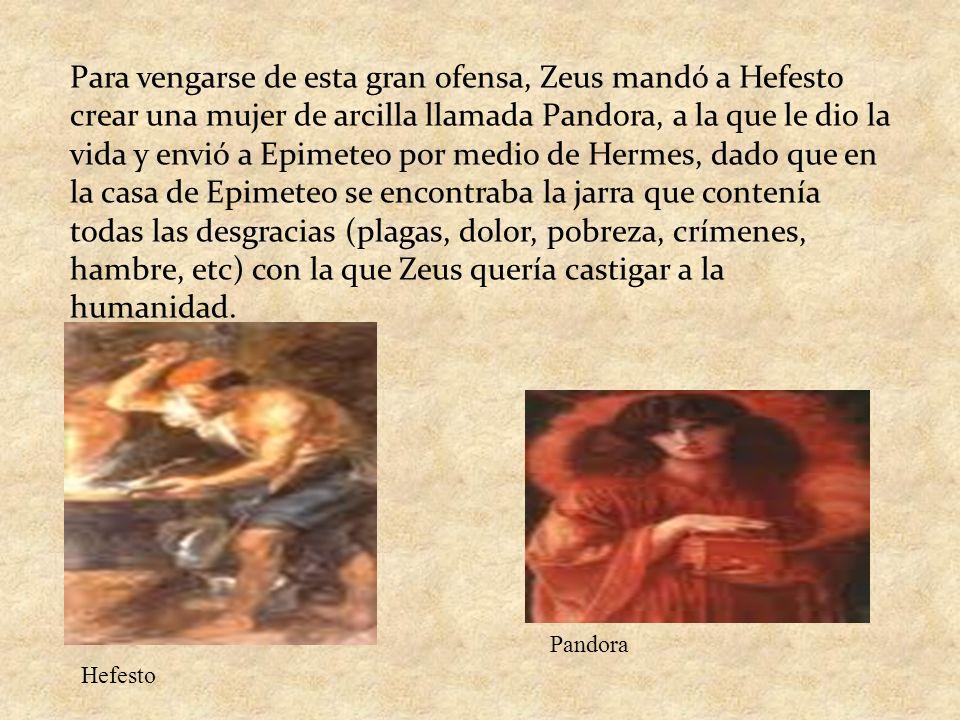 Para vengarse de esta gran ofensa, Zeus mandó a Hefesto crear una mujer de arcilla llamada Pandora, a la que le dio la vida y envió a Epimeteo por medio de Hermes, dado que en la casa de Epimeteo se encontraba la jarra que contenía todas las desgracias (plagas, dolor, pobreza, crímenes, hambre, etc) con la que Zeus quería castigar a la humanidad.