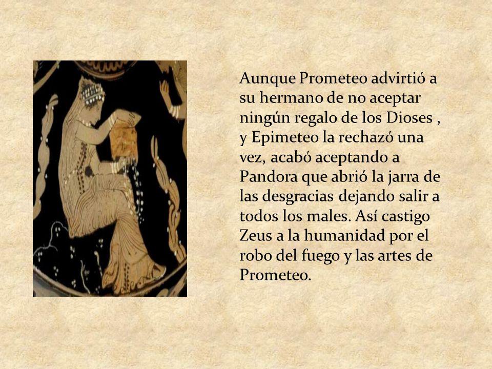 Aunque Prometeo advirtió a su hermano de no aceptar ningún regalo de los Dioses , y Epimeteo la rechazó una vez, acabó aceptando a Pandora que abrió la jarra de las desgracias dejando salir a todos los males.