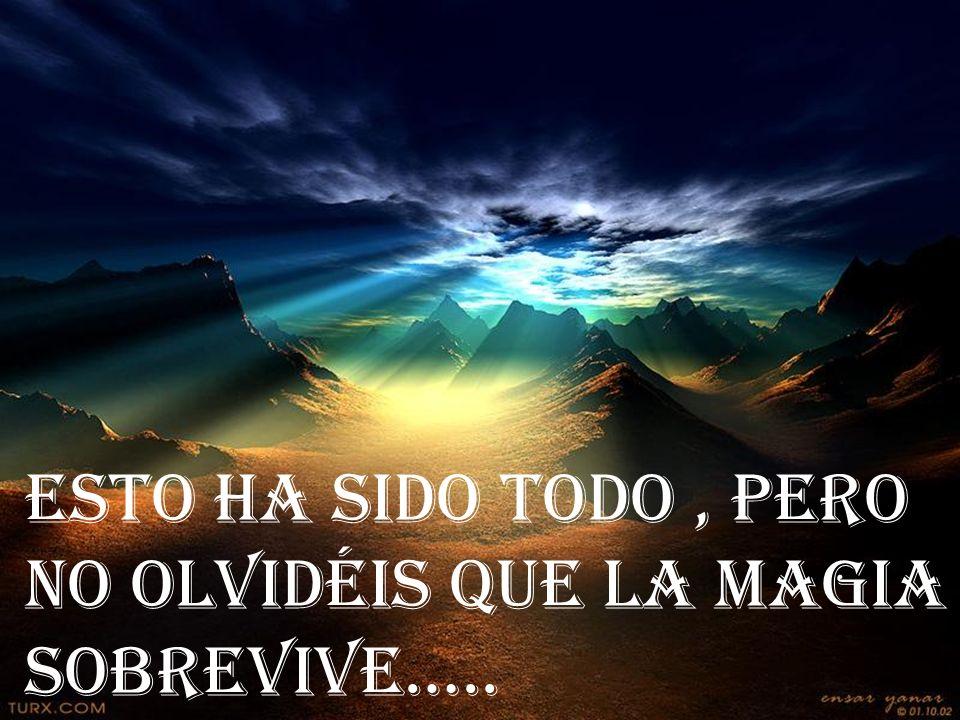 ESTO HA SIDO TODO , PERO NO OLVIDÉIS QUE LA MAGIA SOBREVIVE…..