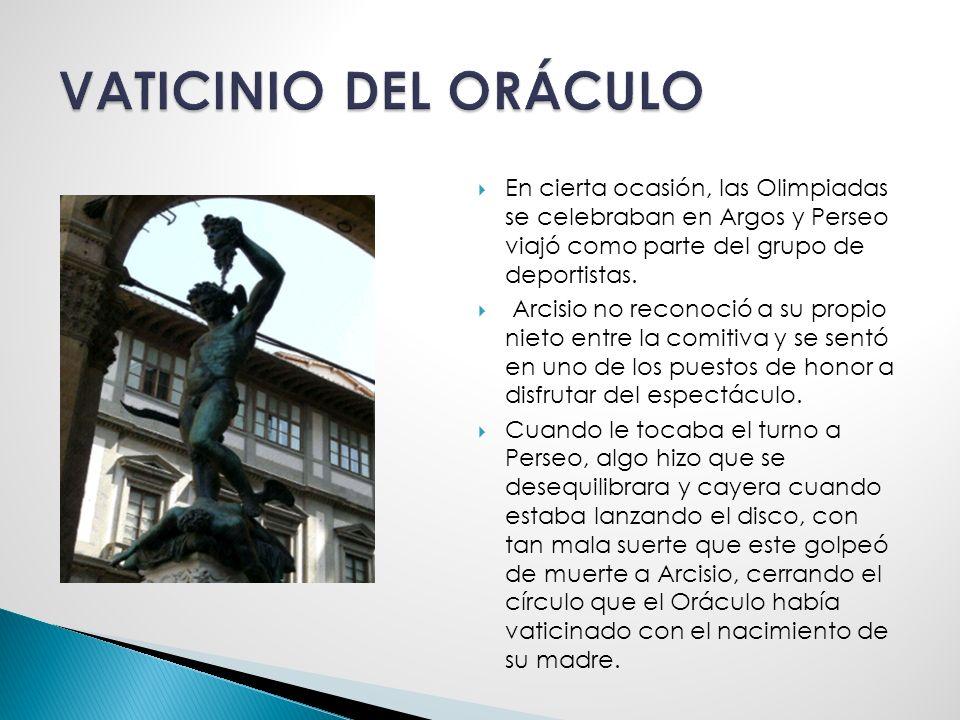 VATICINIO DEL ORÁCULO En cierta ocasión, las Olimpiadas se celebraban en Argos y Perseo viajó como parte del grupo de deportistas.