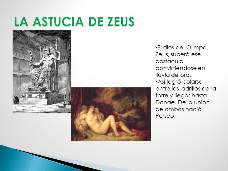 LA ASTUCIA DE ZEUS El dios del Olimpo, Zeus, superó ese obstáculo convirtiéndose en lluvia de oro.