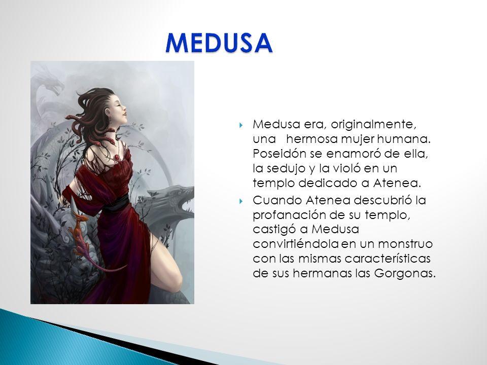 MEDUSA Medusa era, originalmente, una hermosa mujer humana. Poseidón se enamoró de ella, la sedujo y la violó en un templo dedicado a Atenea.