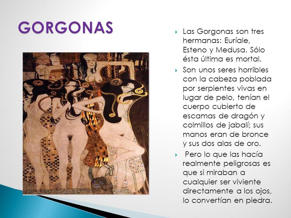 GORGONAS Las Gorgonas son tres hermanas: Euríale, Esteno y Medusa. Sólo ésta última es mortal.