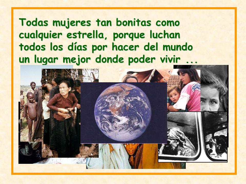 Todas mujeres tan bonitas como cualquier estrella, porque luchan todos los días por hacer del mundo un lugar mejor donde poder vivir ...