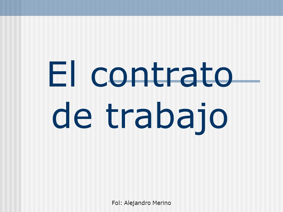 El contrato de trabajo Fol: Alejandro Merino