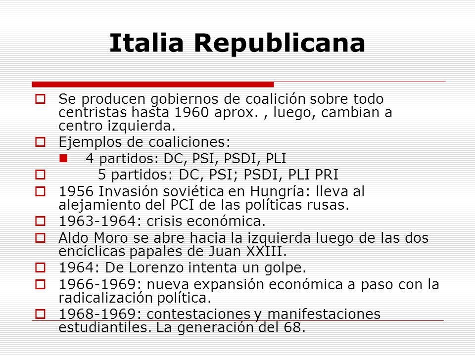 Italia Republicana Se producen gobiernos de coalición sobre todo centristas hasta 1960 aprox. , luego, cambian a centro izquierda.
