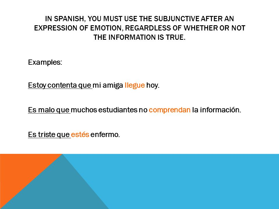 IN SPANISH, YOU MUST USE THE SUBJUNCTIVE AFTER AN EXPRESSION OF EMOTION, REGARDLESS OF WHETHER OR NOT THE INFORMATION IS TRUE.