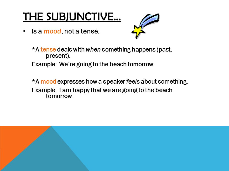 THE SUBJUNCTIVE… Is a mood, not a tense.