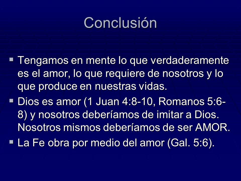 Conclusión Tengamos en mente lo que verdaderamente es el amor, lo que requiere de nosotros y lo que produce en nuestras vidas.