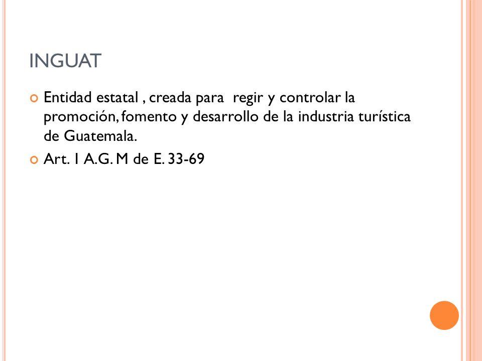 INGUAT Entidad estatal , creada para regir y controlar la promoción, fomento y desarrollo de la industria turística de Guatemala.