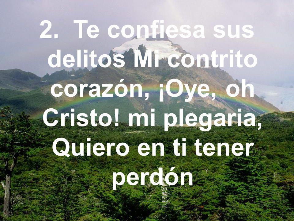 2. Te confiesa sus delitos Mi contrito corazón, ¡Oye, oh Cristo