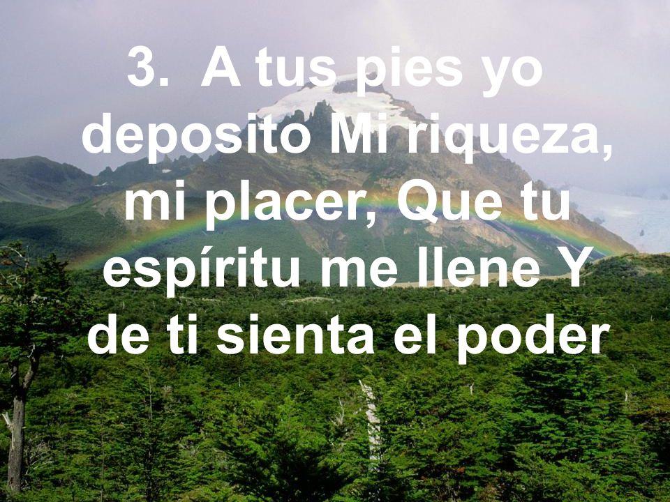 3. A tus pies yo deposito Mi riqueza, mi placer, Que tu espíritu me llene Y de ti sienta el poder