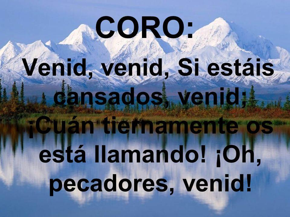 CORO: Venid, venid, Si estáis cansados, venid; ¡Cuán tiernamente os está llamando.