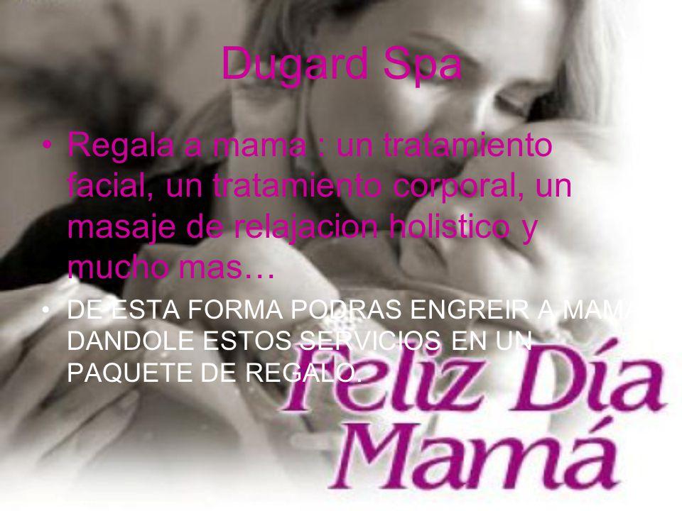 Dugard Spa Regala a mama : un tratamiento facial, un tratamiento corporal, un masaje de relajacion holistico y mucho mas…