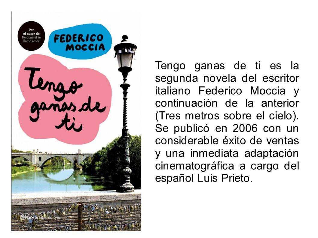 Tengo ganas de ti es la segunda novela del escritor italiano Federico Moccia y continuación de la anterior (Tres metros sobre el cielo).