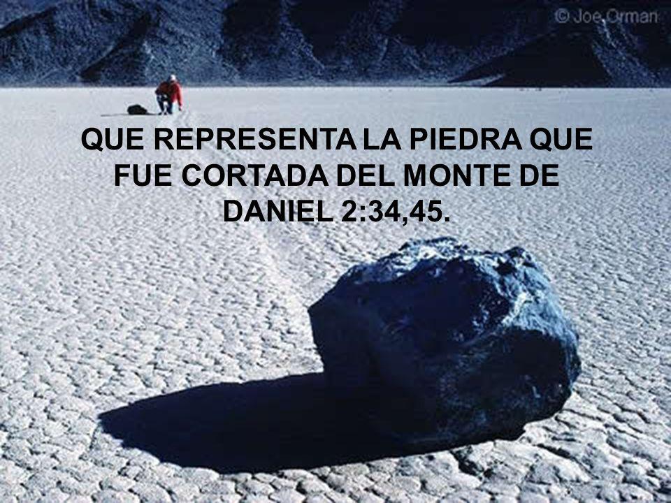 QUE REPRESENTA LA PIEDRA QUE FUE CORTADA DEL MONTE DE DANIEL 2:34,45.