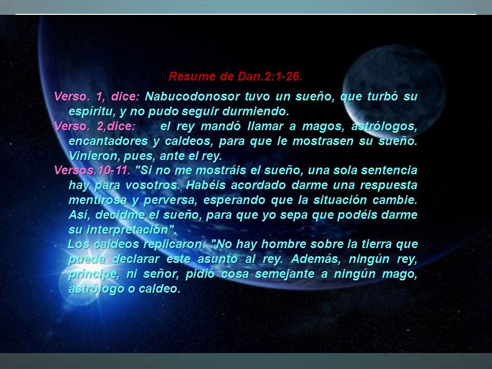 Resume de Dan.2:1-26. Verso. 1, dice: Nabucodonosor tuvo un sueño, que turbó su espíritu, y no pudo seguir durmiendo.