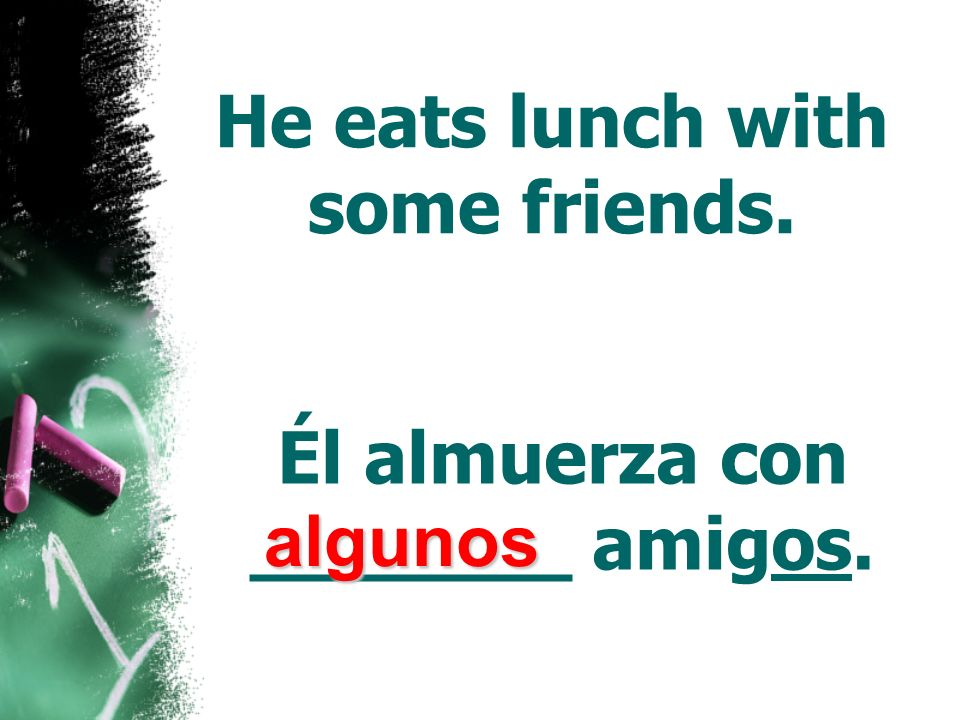 He eats lunch with some friends. Él almuerza con _______ amigos.