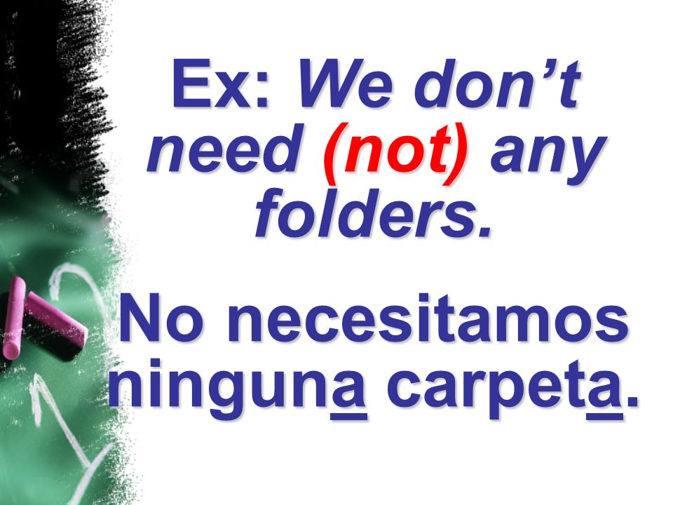 Ex: We don't need (not) any folders. No necesitamos ninguna carpeta.