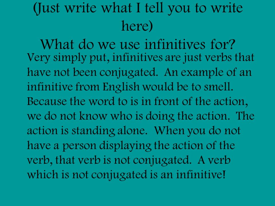 (Just write what I tell you to write here) What do we use infinitives for