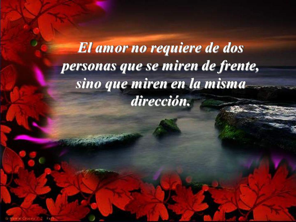 El amor no requiere de dos personas que se miren de frente, sino que miren en la misma dirección.
