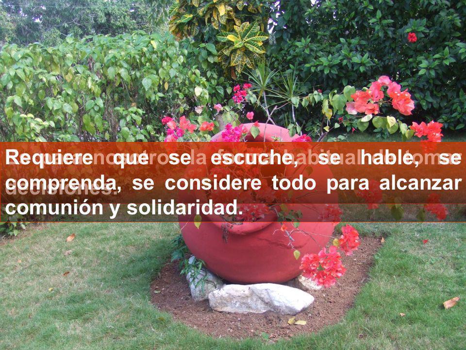 Requiere que se escuche, se hable, se comprenda, se considere todo para alcanzar comunión y solidaridad.