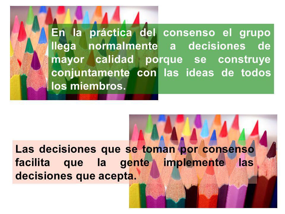 En la práctica del consenso el grupo llega normalmente a decisiones de mayor calidad porque se construye conjuntamente con las ideas de todos los miembros.