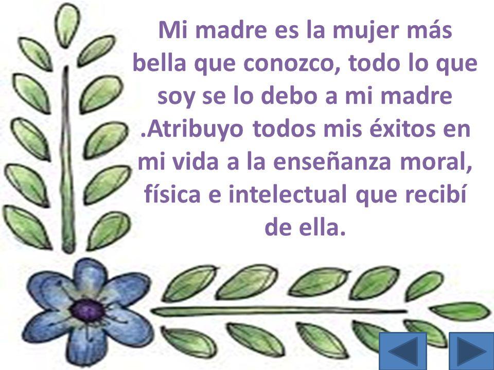 Mi madre es la mujer más bella que conozco, todo lo que soy se lo debo a mi madre .Atribuyo todos mis éxitos en mi vida a la enseñanza moral, física e intelectual que recibí de ella.