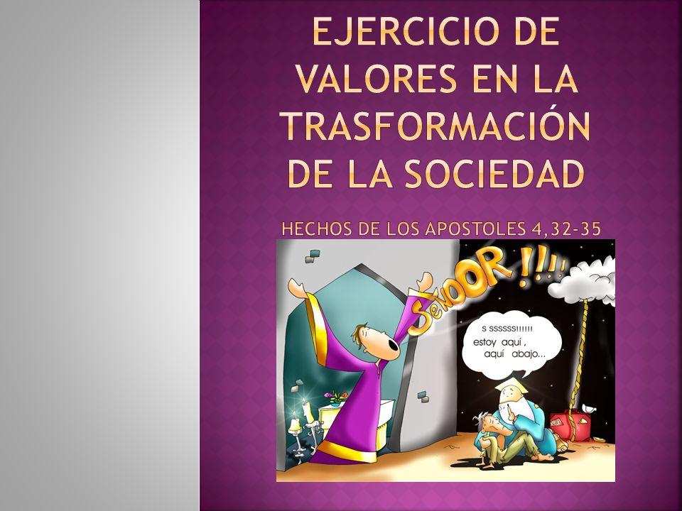 Ejercicio de valores en la trasformación de la Sociedad Hechos DE LOS APOSTOLES 4,32-35
