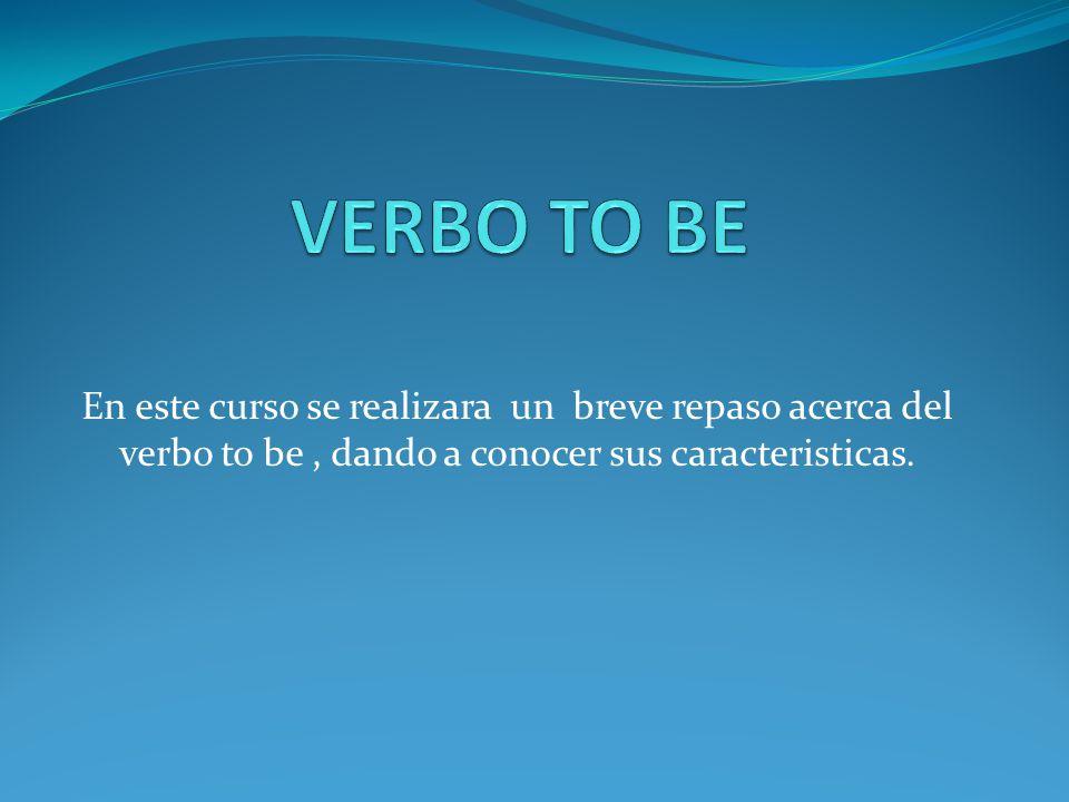 VERBO TO BE En este curso se realizara un breve repaso acerca del verbo to be , dando a conocer sus caracteristicas.