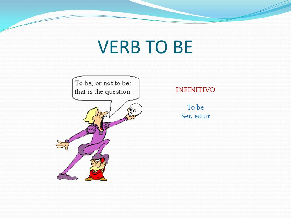 VERB TO BE INFINITIVO To be Ser, estar