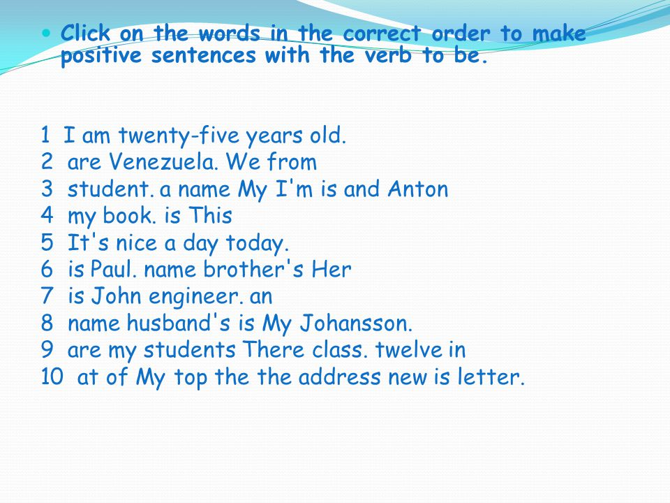Click on the words in the correct order to make positive sentences with the verb to be.