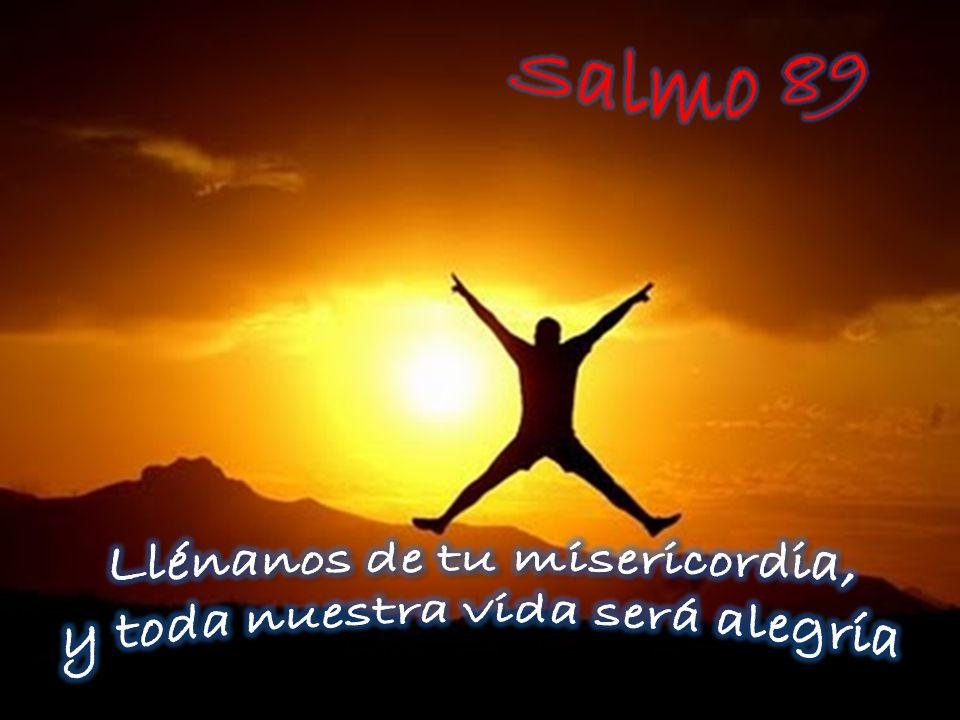 Llénanos de tu misericordia, y toda nuestra vida será alegría
