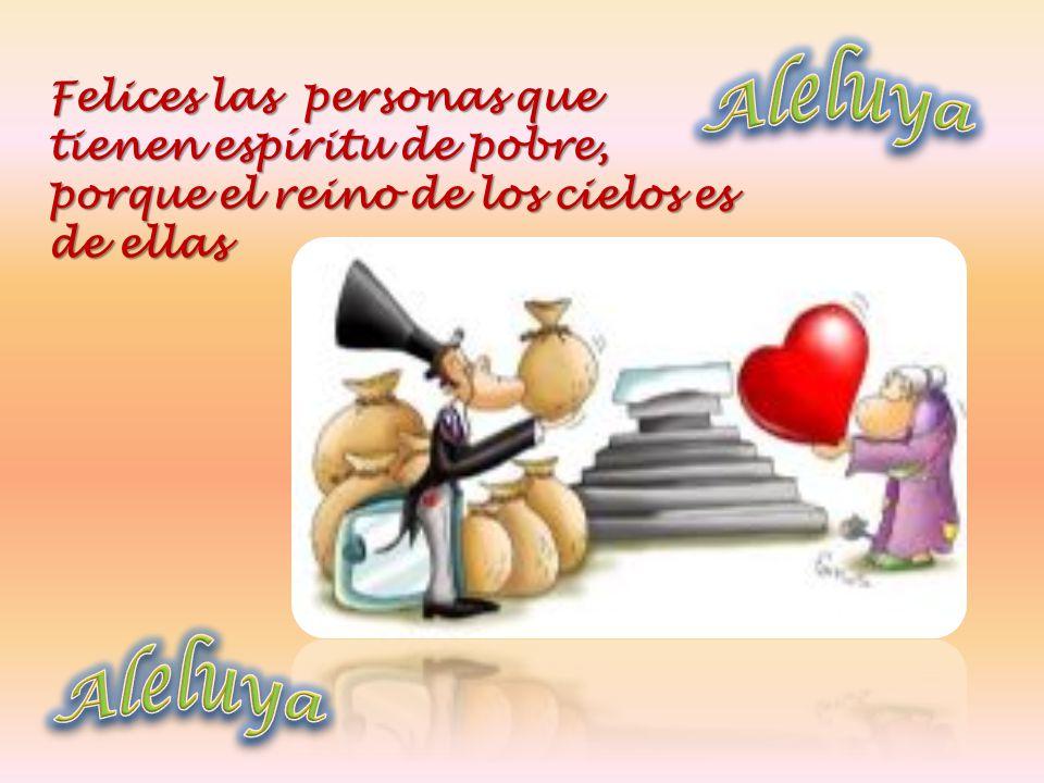 Aleluya Felices las personas que tienen espíritu de pobre, porque el reino de los cielos es de ellas.