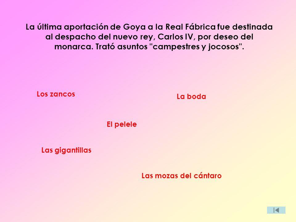 La última aportación de Goya a la Real Fábrica fue destinada al despacho del nuevo rey, Carlos IV, por deseo del monarca. Trató asuntos campestres y jocosos .