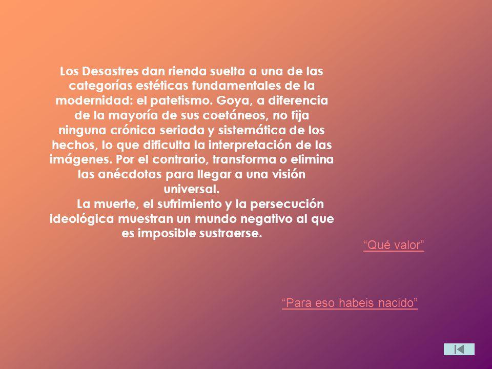 Los Desastres dan rienda suelta a una de las categorías estéticas fundamentales de la modernidad: el patetismo. Goya, a diferencia de la mayoría de sus coetáneos, no fija ninguna crónica seriada y sistemática de los hechos, lo que dificulta la interpretación de las imágenes. Por el contrario, transforma o elimina las anécdotas para llegar a una visión universal. La muerte, el sufrimiento y la persecución ideológica muestran un mundo negativo al que es imposible sustraerse.