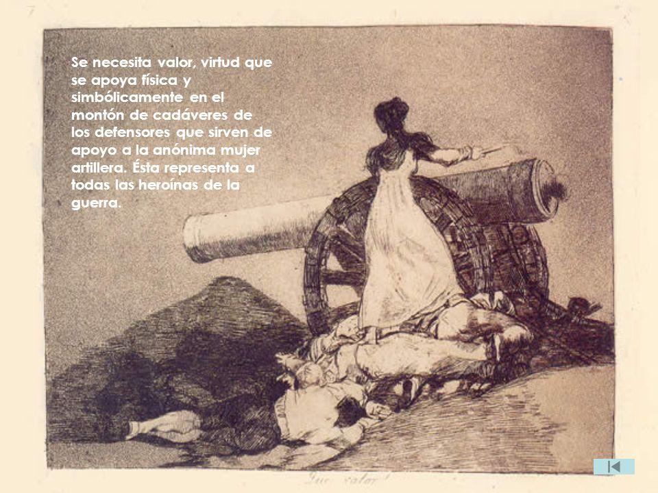 Se necesita valor, virtud que se apoya física y simbólicamente en el montón de cadáveres de los defensores que sirven de apoyo a la anónima mujer artillera.